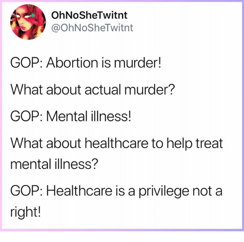 Memes, Abortion, and Help: OhNoSheTwitnt  @OhNoSheTwitnt  GOP: Abortion is murder!  What about actual murder?  GOP: Mental illness!  What about healthcare to help treat  mental illness?  GOP: Healthcare is a privilege not a  right!