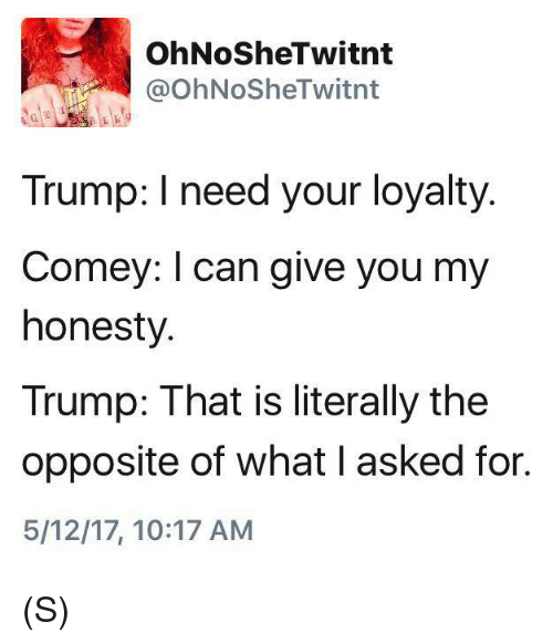 Trump, Honesty, and Can: OhNoSheTwitnt  @OhNoSheTwitnt  Trump: I need your loyalty.  Comey: l can give you my  honesty.  Trump: That is literally the  opposite of what l asked for.  5/12/17, 10:17 AM (S)