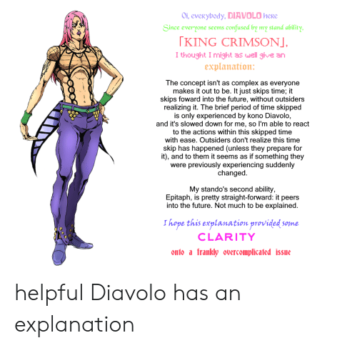 Complex, Confused, and Future: Oi, everybody, DIAVOLO herE  confused by my stand ability  Since everyone seems  KING CRIMSONJ,  I thought I might as well give an  explanation:  The concept isn't as complex as everyone  makes it out to be. It just skips time; it  skips foward into the future, without outsiders  realizing it. The brief period of time skipped  is only experienced by kono Diavolo,  and it's slowed down for me, so I'm able to react  to the actions within this skipped time  with ease. Outsiders don't realize this time  skip has happened (unless they prepare for  it), and to them it seems as if something they  were previously experiencing suddenly  changed  My stando's second ability,  Epitaph, is pretty straight-forward: it peers  into the future. Not much to be explained.  I hope this explanation provided so  Some  CLARITY  onto a  frankly overcomplicated issue helpful Diavolo has an explanation