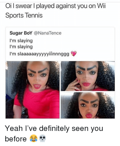 Definitely, Funny, and Sports: Oi l swear l played against you on Wii  Sports Tennis  Sugar BoY NanaTence  I'm slaying  I'm slaying  I'm slaaaaaayyyyyiinnnggg Yeah I've definitely seen you before 😂💀