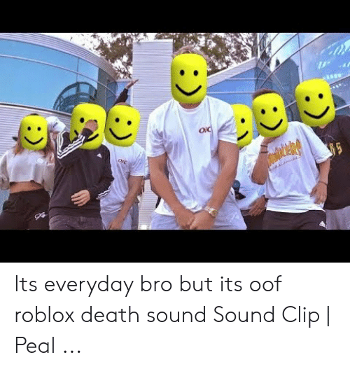 Roblox Death Sound Clip Oic Its Everyday Bro But Its Oof Roblox Death Sound Sound Clip Peal Death Meme On Me Me