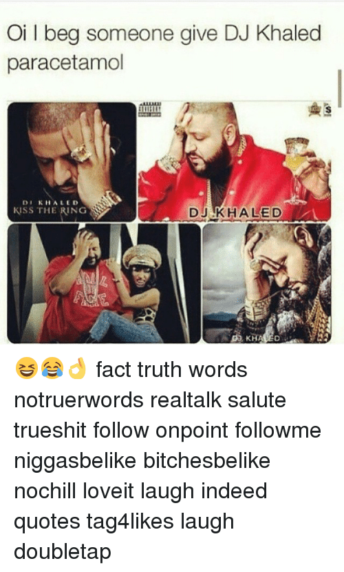 Blackpeopletwitter, DJ Khaled, and Facts: Oil beg someone give DJ Khaled  paracetamol  DI KHALED  KlSS THE RING  DJ KHALED 😆😂👌 fact truth words notruerwords realtalk salute trueshit follow onpoint followme niggasbelike bitchesbelike nochill loveit laugh indeed quotes tag4likes laugh doubletap