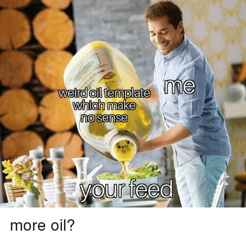 More,  No, and  Oil: oil  no sense more oil?