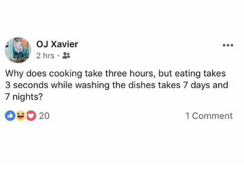 Dank, 🤖, and 7 Days: OJ Xavier  2 hrs . *  Why does cooking take three hours, but eating takes  3 seconds while washing the dishes takes 7 days and  7 nights?  20  1 Comment