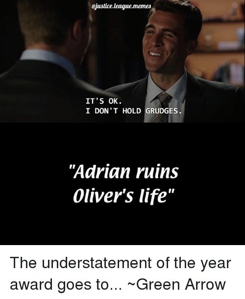 "Life, Memes, and Arrow: ojustice.league,memes  IT'S OK  I DON  HOLD GRUDGES  Adrian ruins  Oliver's life"" The understatement of the year award goes to... ~Green Arrow"
