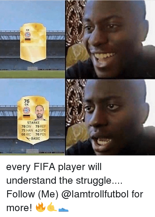 Fifa, Memes, and Struggle: OK  76  0K  STARKE  78 DIV 79 REF  75 HAN 42 SPD  66 KIC  76 POS  BASIC every FIFA player will understand the struggle.... Follow (Me) @Iamtrollfutbol for more! 🔥🤙👟