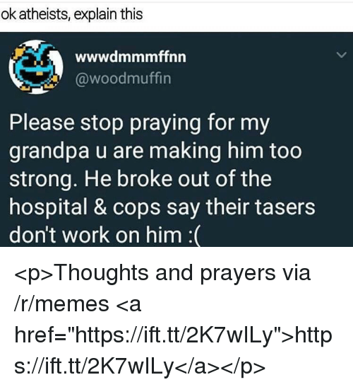 """Memes, Work, and Grandpa: ok atheists, explain this  wwwdmmmffnn  @woodmuffin  Please stop praying for my  grandpa u are making him too  strong. He broke out of the  hospital & cops say their tasers  don't work on him :( <p>Thoughts and prayers via /r/memes <a href=""""https://ift.tt/2K7wILy"""">https://ift.tt/2K7wILy</a></p>"""
