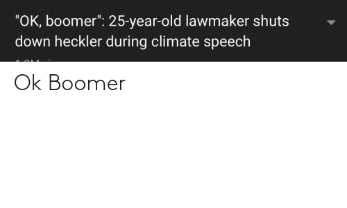 """Old, 25 Year Old, and Down: """"OK, boomer"""": 25-year-old lawmaker shuts  down heckler during climate speech Ok Boomer"""