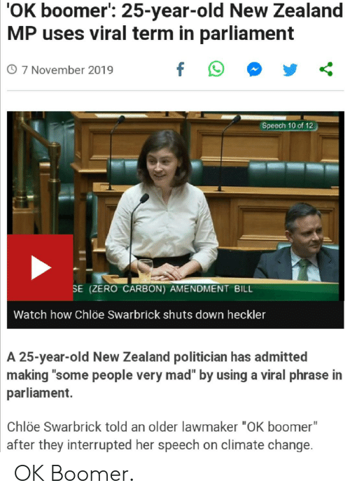 """Zero, New Zealand, and Watch: 'OK boomer: 25-year-old New Zealand  MP uses viral term in parliament  f  O 7 November 2019  Speech 10 of 12  SE (ZERO CARBON) AMENDMENT BILL  Watch how Chlõe Swarbrick shuts down heckler  A 25-year-old New Zealand politician has admitted  making """"some people very mad"""" by using a viral phrase in  parliament.  Chlöe Swarbrick told an older lawmaker """"OK boomer""""  after they interrupted her speech on climate change. OK Boomer."""