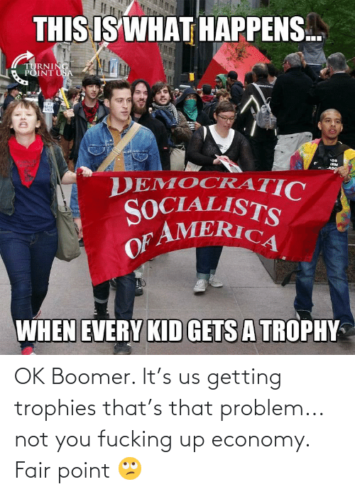 Fair, You, and Economy: OK Boomer. It's us getting trophies that's that problem... not you fucking up economy. Fair point 🙄