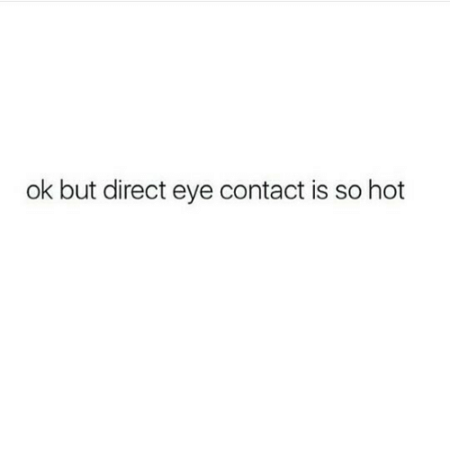 Eye, Hot, and Eye Contact: ok but direct eye contact is so hot
