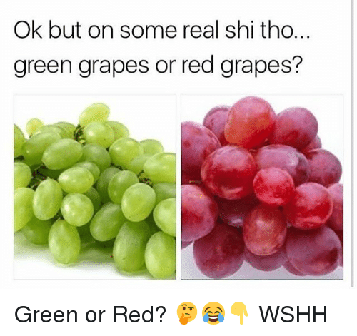 Memes, Wshh, and 🤖: Ok but on some real shi tho.  green grapes or red grapes? Green or Red? 🤔😂👇 WSHH