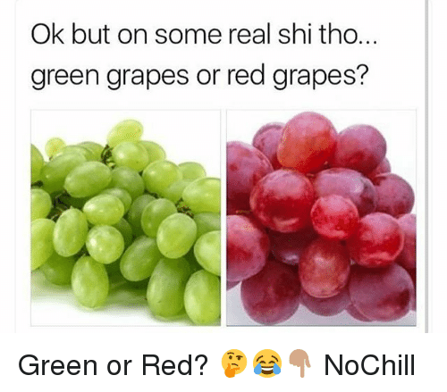 Funny, Red, and Green: Ok but on some real shi tho...  green grapes or red grapes? Green or Red? 🤔😂👇🏽 NoChill