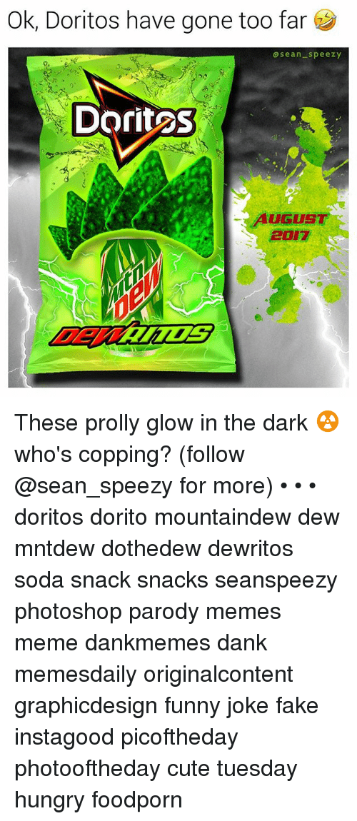 Cute, Dank, and Fake: Ok, Doritos have gone too far  asean speezy  DoritoS  UGUST  2017 These prolly glow in the dark ☢️ who's copping? (follow @sean_speezy for more) • • • doritos dorito mountaindew dew mntdew dothedew dewritos soda snack snacks seanspeezy photoshop parody memes meme dankmemes dank memesdaily originalcontent graphicdesign funny joke fake instagood picoftheday photooftheday cute tuesday hungry foodporn