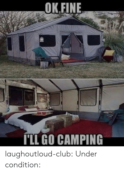 Club, Tumblr, and Blog: OK.FINE  ILL GO CAMPING laughoutloud-club:  Under condition: