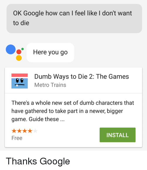 Dumb, Google, and Free: OK Google how can I feel like l don't want  to die  Here you go  Dumb Ways to Die 2: The Games  Metro Trains  There's a whole new set of dumb characters that  have gathered to take part in a newer, bigger  game. Guide these.  INSTALL  Free