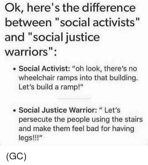 "Bad, Memes, and Justice: Ok, here's the difference  between ""social activists""  and ""social justice  warriors''  Social Activist: ""oh look, there's no  wheelchair ramps into that building.  Let's build a ramp!""  Social Justice Warrior: Let's  persecute the people using the stairs  and make them feel bad for having  legs!!!"" (GC)"