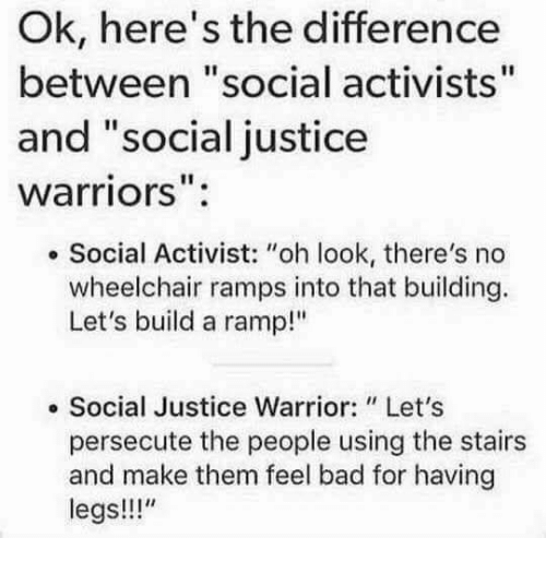 """Bad, Memes, and Justice: Ok, here's the difference  between """"social activists""""  and """"social justice  warriors"""":  . Social Activist: """"oh look, there's no  wheelchair ramps into that building.  Let's build a ramp!""""  e Social Justice Warrior: Let's  persecute the people using the stairs  and make them feel bad for having  legs!!"""""""