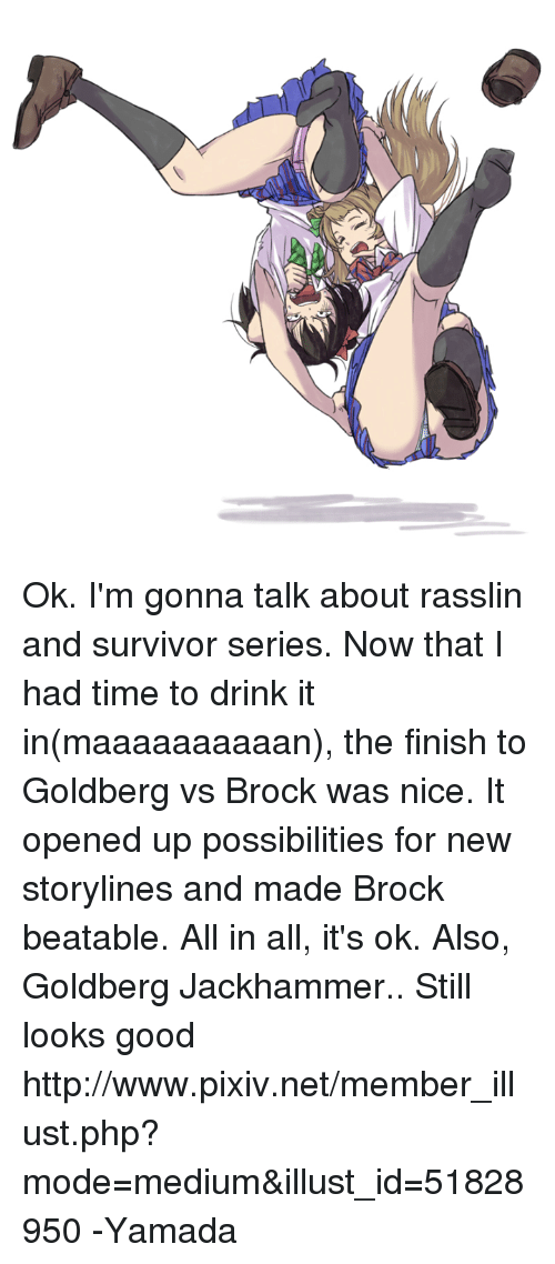 Dank, Survivor, and Brock: Ok. I'm gonna talk about rasslin and survivor series.   Now that I had time to drink it in(maaaaaaaaaan), the finish to Goldberg vs Brock was nice. It opened up possibilities for new storylines and made Brock beatable. All in all, it's ok.   Also, Goldberg Jackhammer.. Still looks good  http://www.pixiv.net/member_illust.php?mode=medium&illust_id=51828950  -Yamada