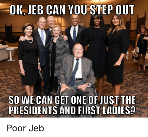 Meme, Http, and Presidents: OK JEB CAN VOU STEP OUT  SO WE CAN GET ONE OFJUST THE  PRESIDENTS AND FIRST LADIES  DOWNLOAD MEME GENERATOR FROM HTTP:/MEMECRUNCH.COM