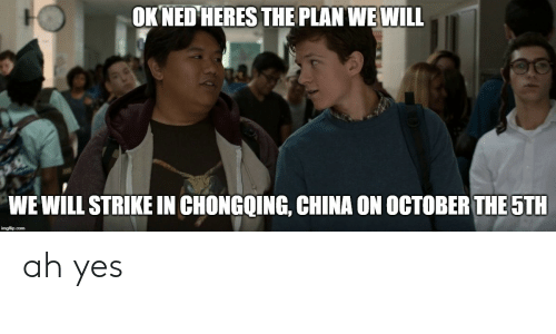 China, Yes, and Will: OK NED HERES THE PLAN WE WILL  WE WILL STRIKE IN CHONGQING, CHINA ON OCTOBER THE 5TH ah yes