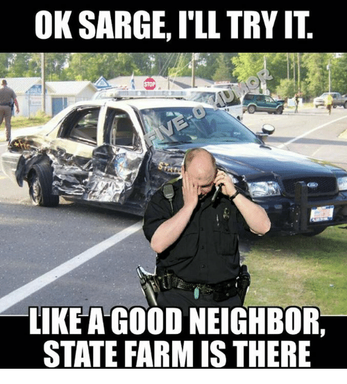 ok sarge ill tryit like a good neighbor state farmis 4945636 ✅ 25 best memes about like a good neighbor like a good,Like A Good Neighbor Statefarm Is There Meme