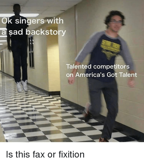 Dank Memes, Sad, and America's Got Talent: Ok singers with  sad backsto  a  Talented competitors  on America's Got Talent Is this fax or fixition