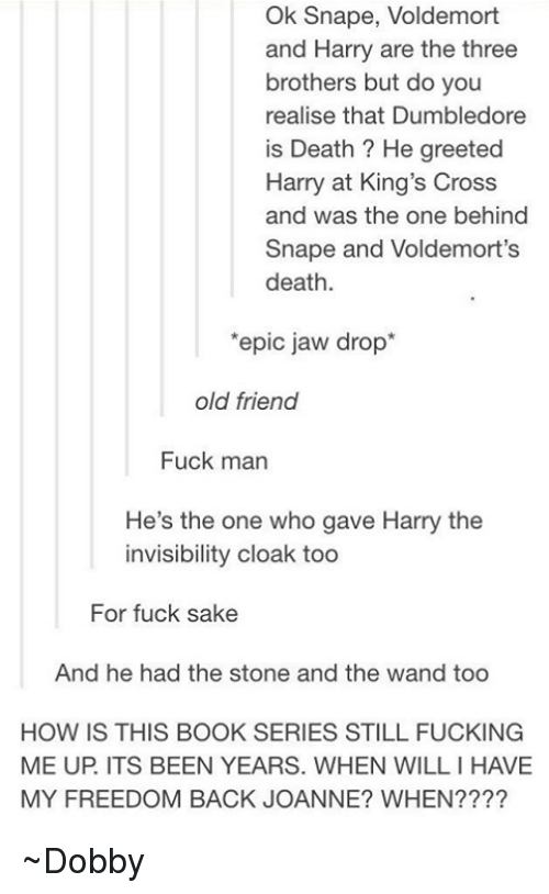 Dumbledore, Memes, and Cross: Ok Snape, Voldemort  and Harry are the three  brothers but do you  realise that Dumbledore  is Death He greeted  Harry at King's Cross  and was the one behind  Snape and Voldemort's  death  'epic jaw drop  old friend  Fuck man  He's the one who gave Harry the  invisibility cloak too  For fuck sake  And he had the stone and the wand too  HOW IS THIS BOOK SERIES STILL FUCKING  ME UP ITS BEEN YEARS. WHEN WILLIHAVE  MY FREEDOM BACK JOANNE? WHEN ~Dobby