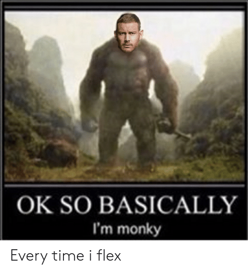 Flexing, Time, and Every Time: OK SO BASICALLY  I'm monky Every time i flex