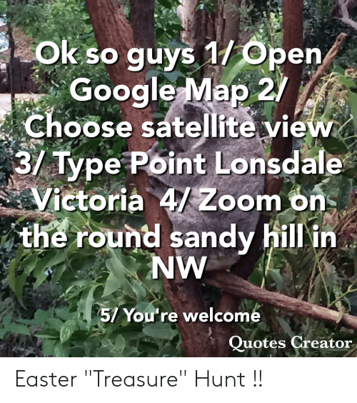 """Easter, Google, and Zoom: Ok so guys 1/Open  Google Map 2/  3/ Type Point Lonsdale  the round sandy hill in  Choose satellite view  Victoria 4/Zoom ons  NW  5/ You're welcome  uotes Creator Easter """"Treasure"""" Hunt !!"""