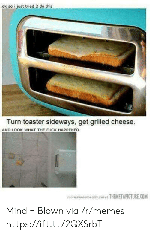 Memes, Fuck, and Mind: ok so i just tried 2 do this  Turn toaster sideways, get grilled cheese.  AND LOOK WHAT THE FUCK HAPPENED  more awesamepictures at THEMETAPICTURE.COM Mind = Blown via /r/memes https://ift.tt/2QXSrbT