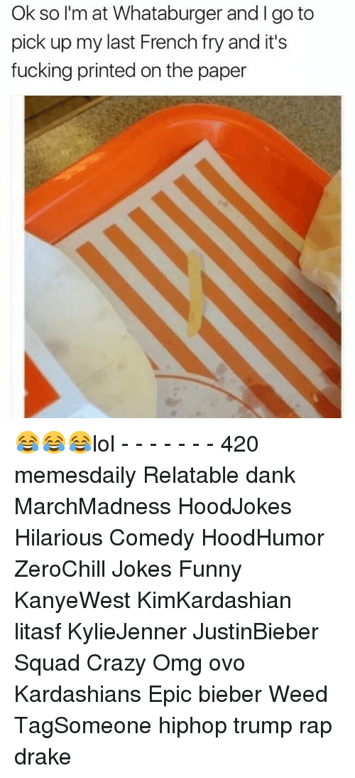 Memes, 🤖, and Weeds: Ok so I'm at Whataburger and go to  pick up my last French fry and it's  fucking printed on the paper 😂😂😂lol - - - - - - - 420 memesdaily Relatable dank MarchMadness HoodJokes Hilarious Comedy HoodHumor ZeroChill Jokes Funny KanyeWest KimKardashian litasf KylieJenner JustinBieber Squad Crazy Omg ovo Kardashians Epic bieber Weed TagSomeone hiphop trump rap drake