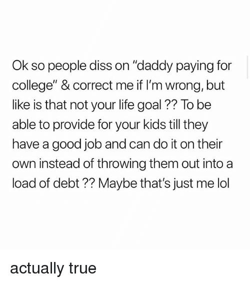 "College, Diss, and Life: Ok so people diss on ""daddy paying for  college"" & correct me if I'm wrong, but  like is that not your life goal ?? To be  able to provide for your kids till they  have a good job and can do it on their  n instead of throwing them out into a  load of debt ?? Maybe that's just me lol actually true"