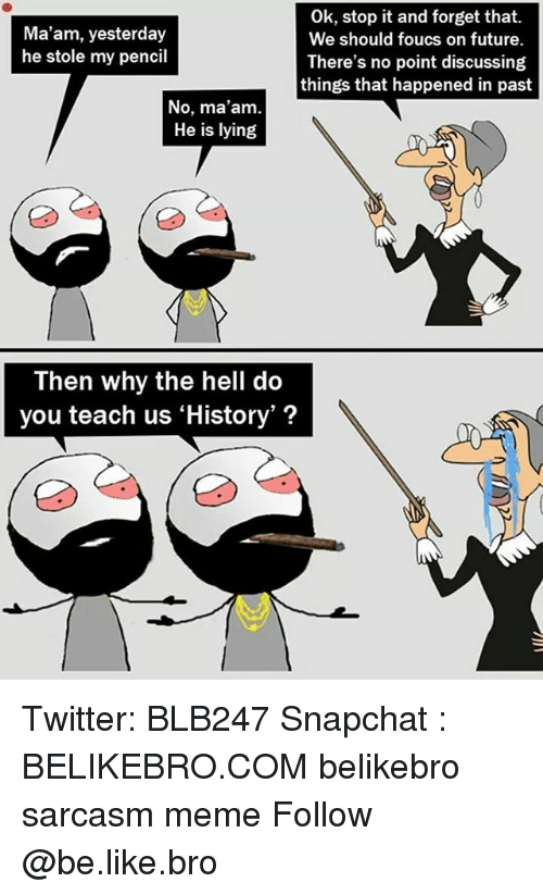 Be Like, Future, and Meme: Ok, stop it and forget that.  We should foucs on future.  There's no point discussing  things that happened in past  Ma'am, yesterday  he stole my pencil  No, ma'am  He is lying  Then why the hell do  you teach us 'History'? Twitter: BLB247 Snapchat : BELIKEBRO.COM belikebro sarcasm meme Follow @be.like.bro