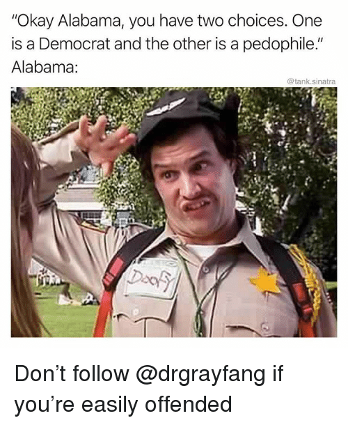 "Funny, Alabama, and Okay: ""Okay Alabama, you have two choices. One  is a Democrat and the other is a pedophile.""  Alabama:  @tank.sinatra Don't follow @drgrayfang if you're easily offended"