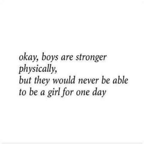 Girl, Okay, and Never: okay, boys are stronger  physically,  but they would never be able  to be a girl for one day