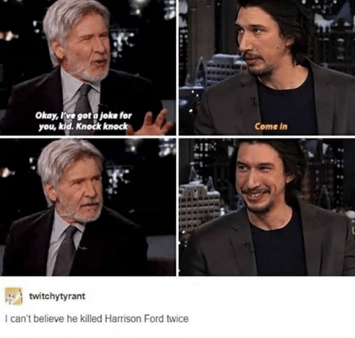 Harrison Ford, Ford, and Okay: Okay, Fve got a joke for  you, kid. Knock knock  Come in  twitchytyrant  I can't believe he killed Harrison Ford twice
