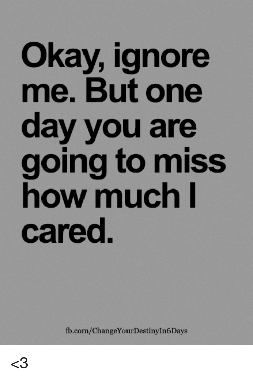 Ignore Me Today: Okay Ignore Me But One Day You Are Going To Miss Now Much