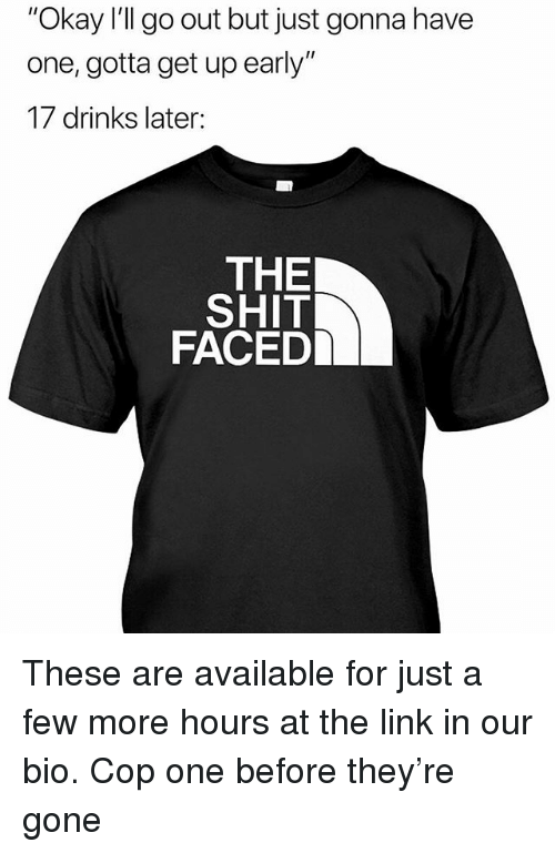 "Memes, Shit, and Link: ""Okay I'll go out but just gonna have  one, gotta get up early""  17 drinks later:  THE  SHIT  FACED These are available for just a few more hours at the link in our bio. Cop one before they're gone"