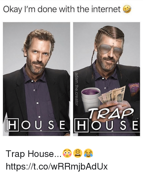 Internet, Memes, and Trap: Okay I'm done with the internet  3  TRAP  HOU S E HOUS E Trap House...😳😩😂 https://t.co/wRRmjbAdUx
