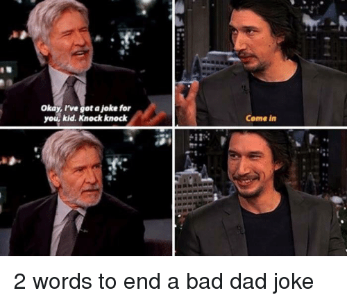 Bad, Dad, and Star Wars: Okay, I've got a joke for  you, kid. Knock knock  Come in 2 words to end a bad dad joke