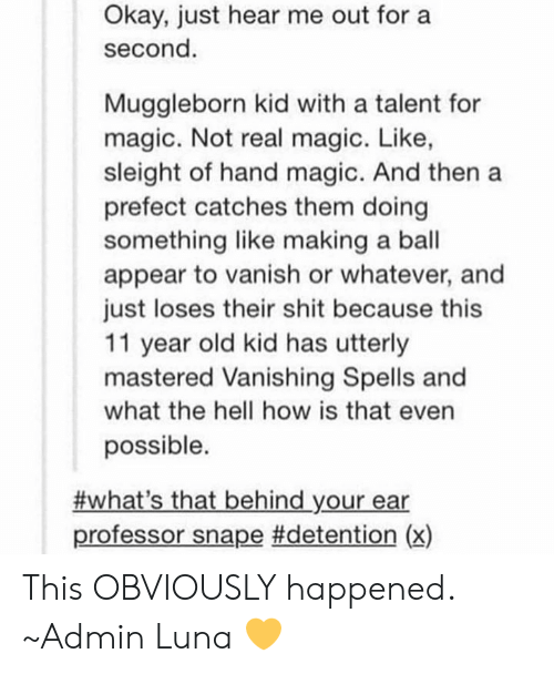 Memes, Shit, and Magic: Okay, just hear me out for a  second  Muggleborn kid with a talent for  magic. Not real magic. Like,  sleight of hand magic. And then a  prefect catches them doing  something like making a ball  appear to vanish or whatever, and  just loses their shit because this  11 year old kid has utterly  mastered Vanishing Spells and  what the hell how is that even  possible.  #what's that behind your ear  professor snape #detention (x) This OBVIOUSLY happened. ~Admin Luna 💛