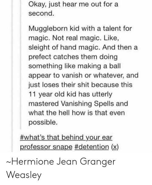 Hermione, Memes, and Shit: Okay, just hear me out for a  second  Muggleborn kid with a talent for  magic. Not real magic. Like,  sleight of hand magic. And then a  prefect catches them doing  something like making a ball  appear to vanish or whatever, and  just loses their shit because this  11 year old kid has utterly  mastered Vanishing Spells and  what the hell how is that even  possible.  #what's that behind your ear  professor snape #detention (x) ~Hermione Jean Granger Weasley