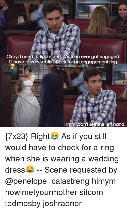 Memes, 🤖, and Himym: Okay, need figure out Victoria ever got engaged  have to very subtly check for an engagement ring.  nowimetyourmotherthefanpage  instagram  Hmmncan't see he left hand. {7x23} Right😂 As if you still would have to check for a ring when she is wearing a wedding dress😂 -- Scene requested by @penelope_calastreng himym howimetyourmother sitcom tedmosby joshradnor