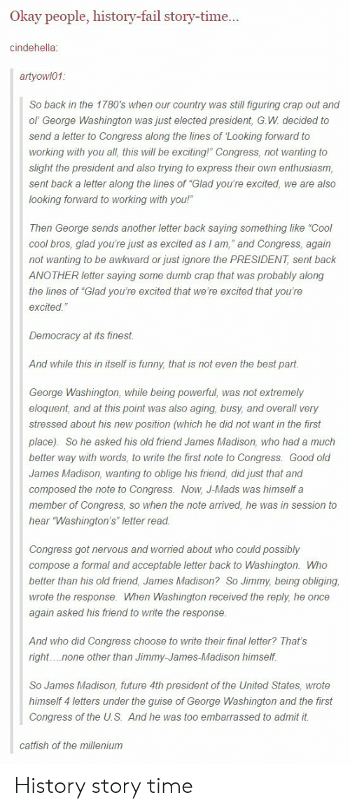 "Catfished, Dumb, and Fail: Okay people, history-fail story-time  cindehella  artyowl01  So back in the 1780's when our country was still figuring crap out and  ol' George Washington was just elected president, G.W decided to  send a letter to Congress along the lines of Looking forward to  working with you all, this will be exciting! Congress, not wanting to  slight the president and also trying to express their own enthusiasm,  sent back a letter along the lines of ""Glad you're excited, we are also  looking forward to working with you!""  Then George sends another letter back saying something like ""Cool  cool bros, glad you're just as excited as am, and Congress, again  not wanting to be awkward or just ignore the PRESIDENT sent back  ANOTHER letter saying some dumb crap that was probably along  the lines of ""Glad you're excited that we're excited that you're  excited  Democracy at its finest  And while this in itself is funny, that is not even the best part.  George Washington, while being powerful, was not extremely  eloquent, and at this point was also aging, busy, and overall very  stressed about his new position (which he did not want in the first  place). So he asked his old friend James Madison, who had a much  better way with words, to write the first note to Congress. Good old  James Madison, wanting to oblige his friend, did just that and  composed the note to Congress. Now, J-Mads was himself a  member of Congress, so when the note arrived, he was in session to  hear ""Washington's"" letter read  Cngress got nervous and worried about who could possibly  compose a formal and acceptable letter back to Washington. Who  better than his old friend, James Madison? So Jimmy, being obliging  wrote the response. When Washington received the reply, he once  again asked his friend to write the response  And who did Congress choose to write their final letter? That's  right. ..none other than Jimmy-James-Madison himself.  So James Madison, future 4th president of the United States, wrote  himself 4 letters under the guise of George Washington and the first  Congress of the U.S. And he was too embarrassed to admit it  catfish of the millenium History story time"