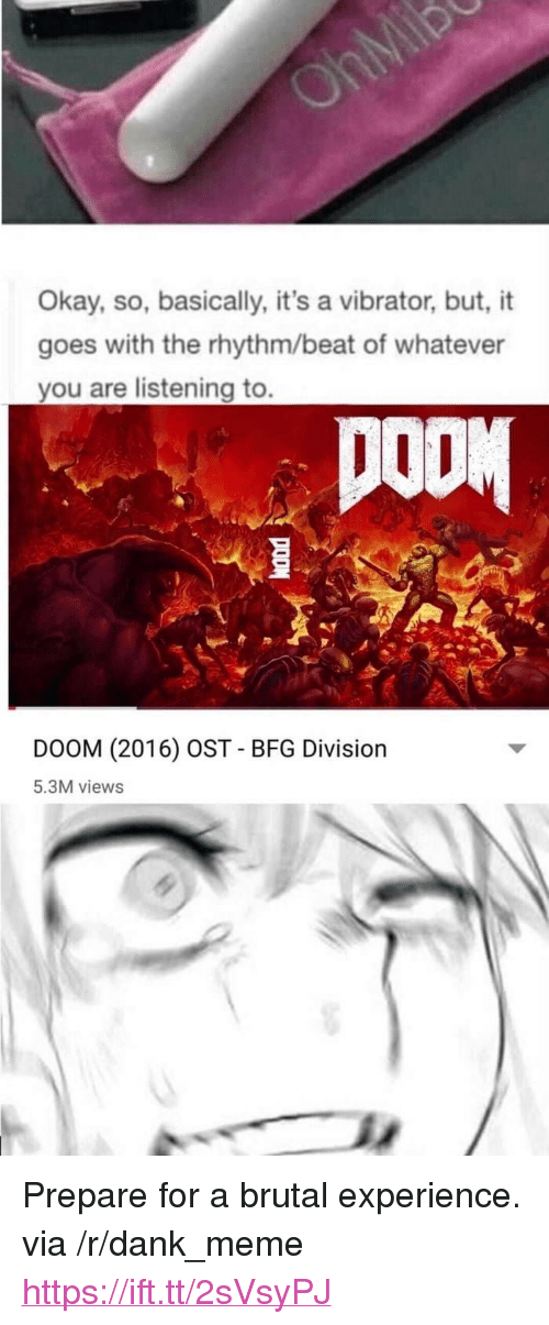 """Dank, Meme, and Okay: Okay, so, basically, it's a vibrator, but, it  goes with the rhythm/beat of whatever  you are listening to.  DOOM  DOOM (2016) OST - BFG Division  5.3M views <p>Prepare for a brutal experience. via /r/dank_meme <a href=""""https://ift.tt/2sVsyPJ"""">https://ift.tt/2sVsyPJ</a></p>"""