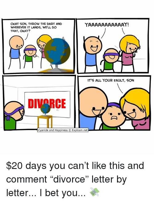 "I Bet, Memes, and Cyanide and Happiness: OKAY SON, THROW THE DART AND  WHEREVER IT LANDS, WE'LL DO  THAT, OKAY?  IT'S ALL YOUR FAULT, SON  DIV RCE  ..  Cyanide and Happiness © Explosm.net $20 days you can't like this and comment ""divorce"" letter by letter... I bet you... 💸"