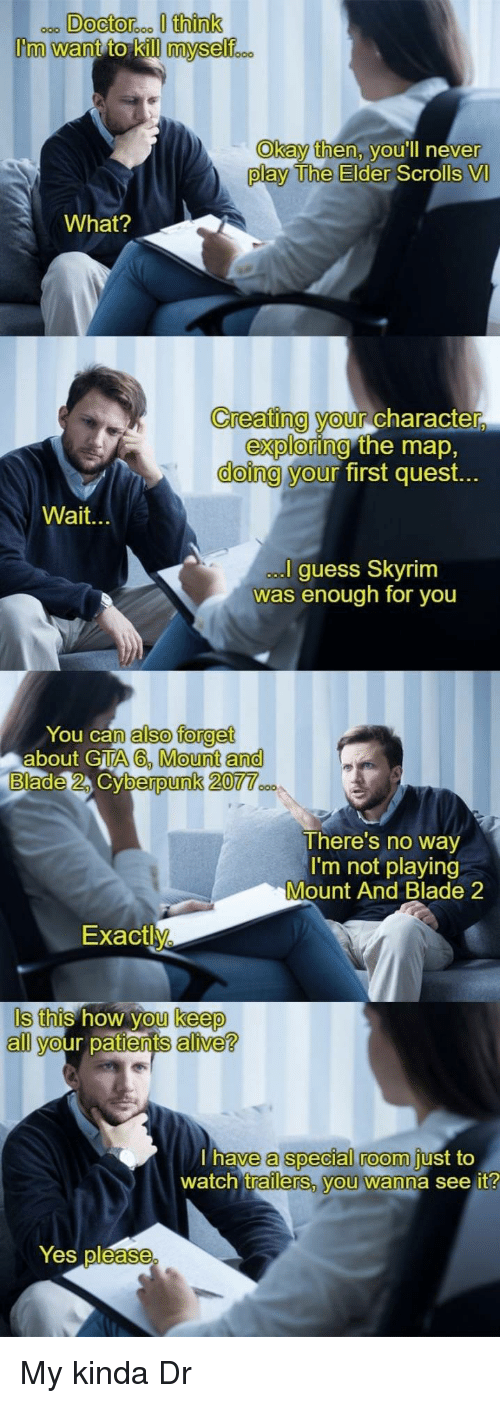 Alive, Blade, and Skyrim: Okay then, v  ou'll neve  r  play The Elder  Scrolls VI  What?  Creating your Character  doing y  exploring  our  the map,  first quest.  Wait.  guess Skyrim  was enough for you  You can  about GTA  also forget  A6, Mount and  berpunk 20  There's no way  I'm not playing  Mount And Blade 2  Exactly  Is this how you keep  all your patients alive?  a special room  trailerS, vou wanna see it  have  just to  watch  Yes pléase My kinda Dr