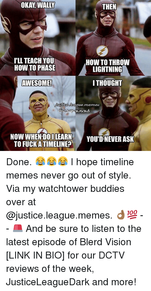 Memes, 🤖, and Phase: OKAY WALLY  THEN  ILL TEACH YOU  HOW TO THROW  HOW TO PHASE  LIGHTNING  THOUGHT  AWESOME!  Chen  nezd  NOW WHEN DO ILEARN  YOU DNEVER ASK  TO FUCK ATIMELINE? Done. 😂😂😂 I hope timeline memes never go out of style. Via my watchtower buddies over at @justice.league.memes. 👌🏾💯 -- 🚨 And be sure to listen to the latest episode of Blerd Vision [LINK IN BIO] for our DCTV reviews of the week, JusticeLeagueDark and more!