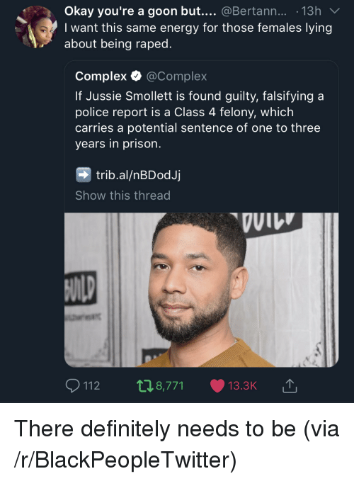 Blackpeopletwitter, Complex, and Definitely: Okay you're a goon but.... @Bertann... 13h  I want this same energy for those females lying  about being raped.  Complex Ф @Complex  If Jussie Smollett is found guilty, falsifying a  police report is a Class 4 felony, which  carries a potential sentence of one to three  years in prison.  trib.al/nBDodJj  Show this thread  VII There definitely needs to be (via /r/BlackPeopleTwitter)